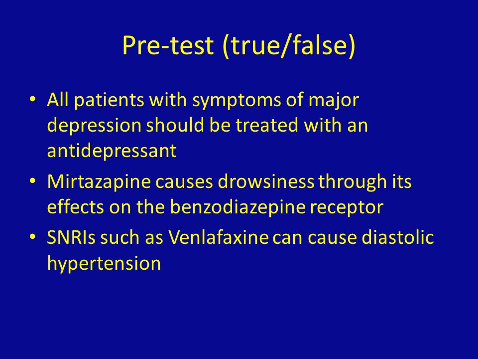Pre-test (true/false) All patients with symptoms of major depression should be treated with an antidepressant Mirtazapine causes drowsiness through it