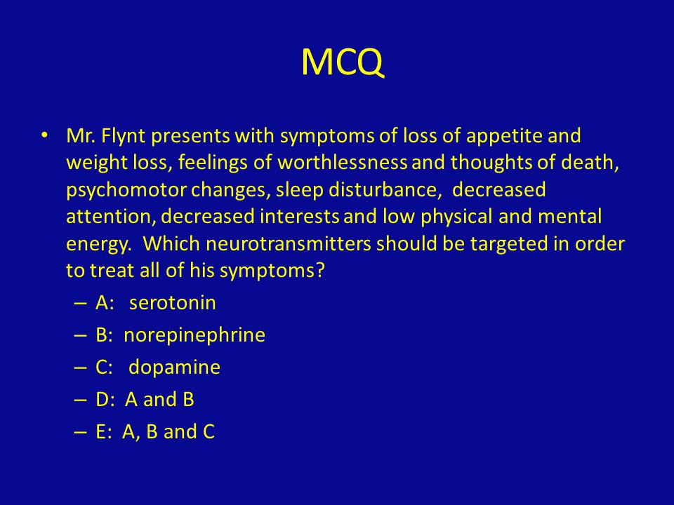 MCQ Mr. Flynt presents with symptoms of loss of appetite and weight loss, feelings of worthlessness and thoughts of death, psychomotor changes, sleep