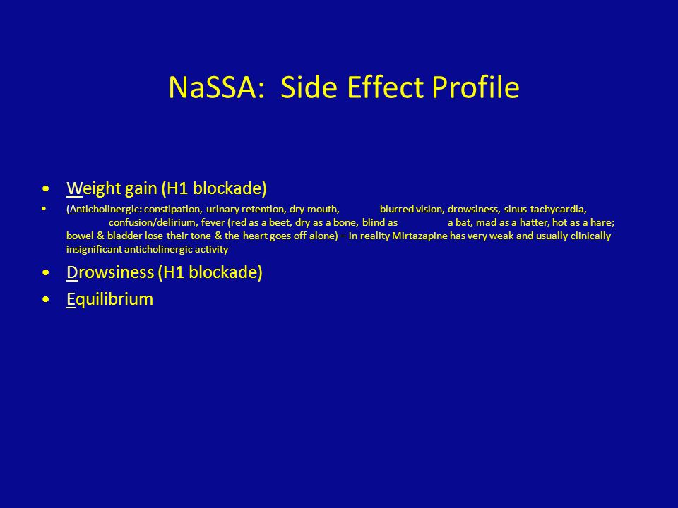 NaSSA: Side Effect Profile Weight gain (H1 blockade) (Anticholinergic: constipation, urinary retention, dry mouth, blurred vision, drowsiness, sinus t