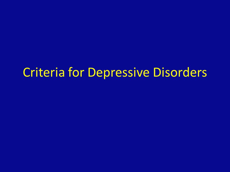 Criteria for MDD (Major Depressive Disorder) Five of the following for at least 2 weeks, represents change from baseline, includes at least one of either mood or interest criteria Mood depressed (can be subjective or objective) Sleep changes Interests decreased with loss of pleasure (subjective or objective) feelings of Guilt or worthlessness Energy decreased Concentration decreased or problems thinking or making decisions (subjective or objective) Appetite changes which may be associated with weight loss or gain Psychomotor changes (must be objective) Suicidal thoughts, plans, or recurrent thoughts of death