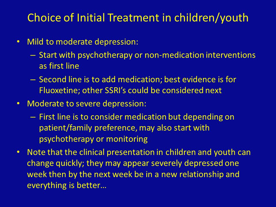 Choice of Initial Treatment in children/youth Mild to moderate depression: – Start with psychotherapy or non-medication interventions as first line –