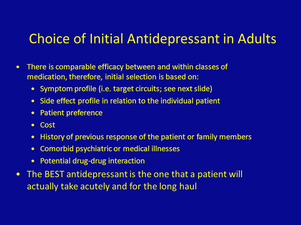 Choice of Initial Antidepressant in Adults There is comparable efficacy between and within classes of medication, therefore, initial selection is base
