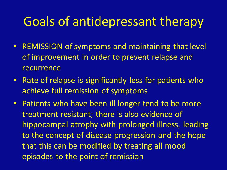 Goals of antidepressant therapy REMISSION of symptoms and maintaining that level of improvement in order to prevent relapse and recurrence Rate of rel