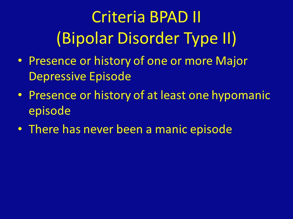 Criteria BPAD II (Bipolar Disorder Type II) Presence or history of one or more Major Depressive Episode Presence or history of at least one hypomanic