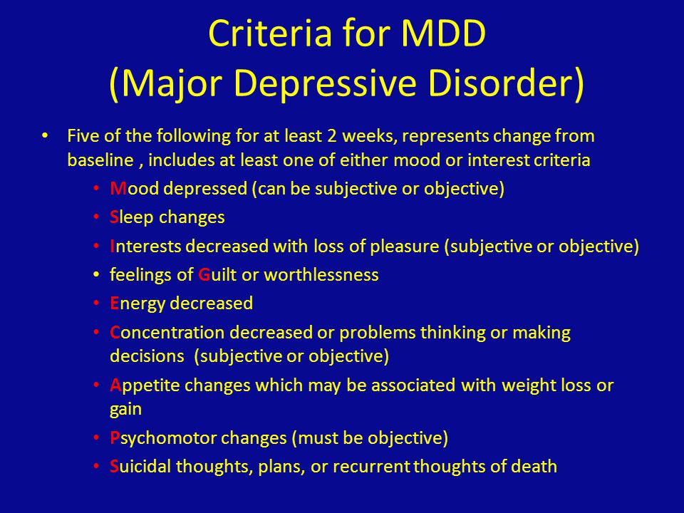 Criteria for MDD (2) Causes distress or impairment in functioning Is in excess of what would be expected as a response to a significant loss (differentiate from the loss/emptiness of grief) Not due to a substance or another medical condition Symptoms are not better explained with a diagnosis of a psychotic disorder There has NEVER been a manic or hypomanic episode
