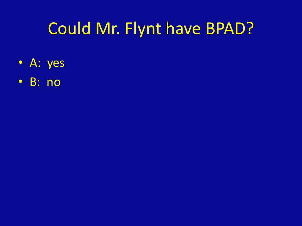 Could Mr. Flynt have BPAD? A: yes B: no