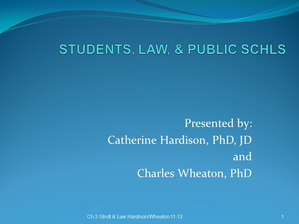 Presented by: Catherine Hardison, PhD, JD and Charles Wheaton, PhD Ch 3 Stndt & Law Hardison/Wheaton 11-12 1
