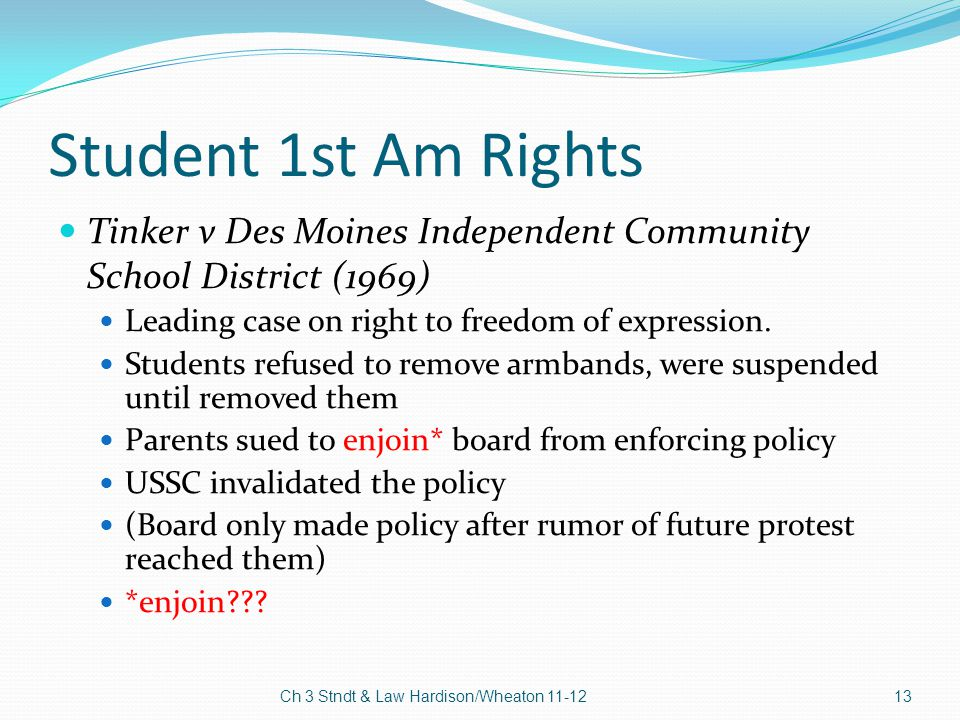 Student 1st Am Rights Tinker v Des Moines Independent Community School District (1969) Leading case on right to freedom of expression. Students refuse