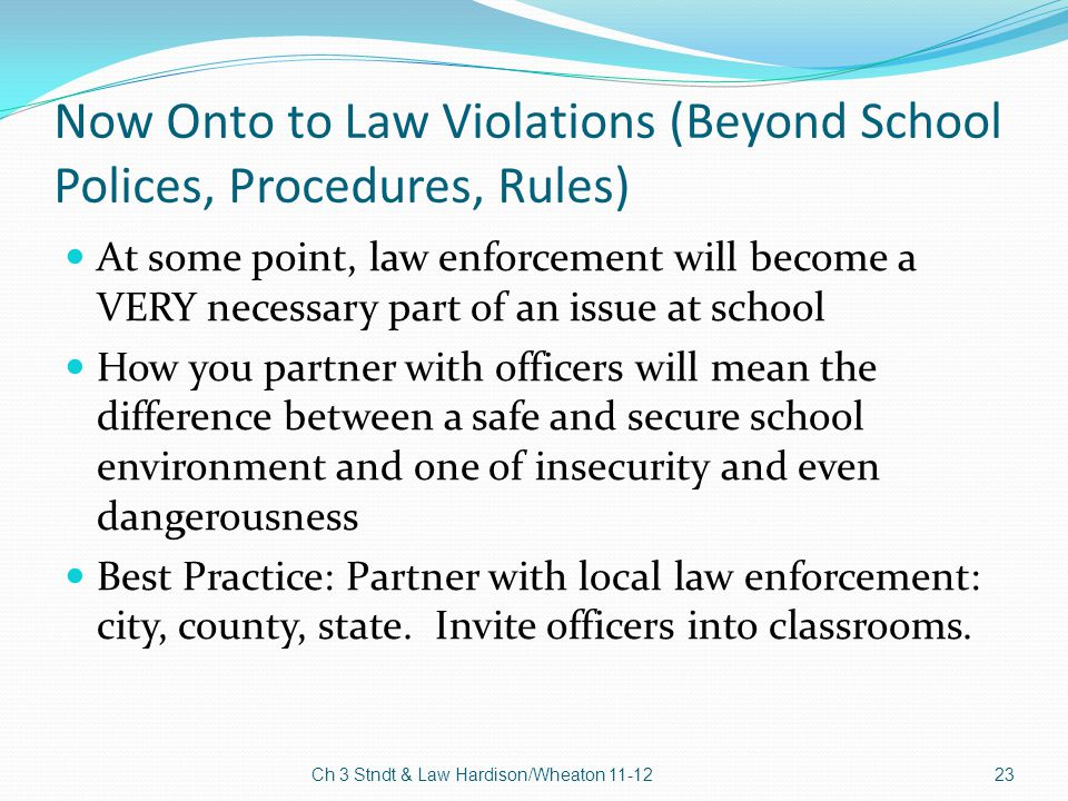 Now Onto to Law Violations (Beyond School Polices, Procedures, Rules) At some point, law enforcement will become a VERY necessary part of an issue at