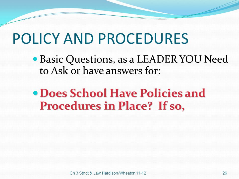 POLICY AND PROCEDURES Basic Questions, as a LEADER YOU Need to Ask or have answers for: Does School Have Policies and Procedures in Place? If so, Does