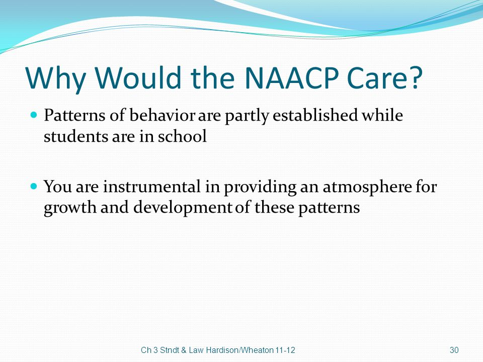 Why Would the NAACP Care? Patterns of behavior are partly established while students are in school You are instrumental in providing an atmosphere for
