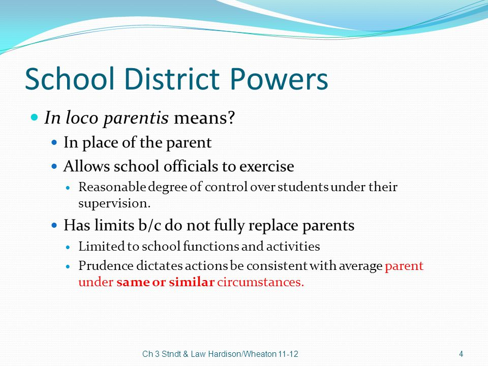 School District Powers In loco parentis means? In place of the parent Allows school officials to exercise Reasonable degree of control over students u