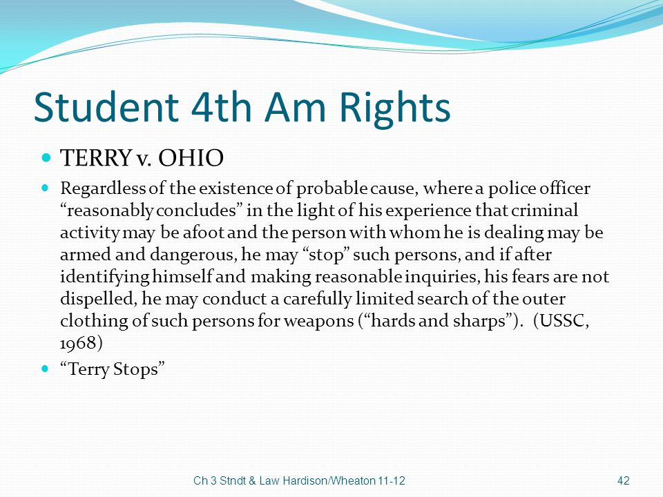 """Student 4th Am Rights TERRY v. OHIO Regardless of the existence of probable cause, where a police officer """"reasonably concludes"""" in the light of his e"""