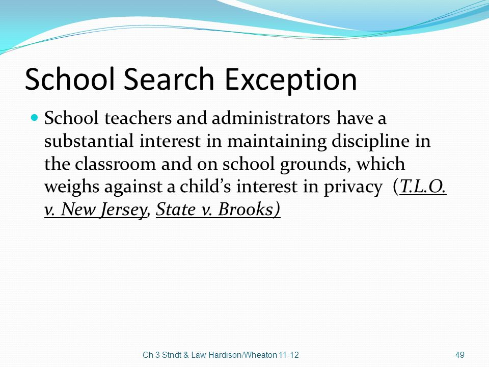 School Search Exception School teachers and administrators have a substantial interest in maintaining discipline in the classroom and on school ground