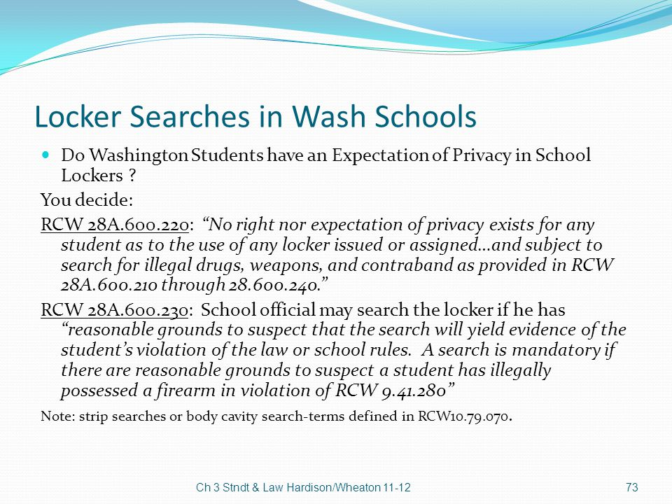 """Locker Searches in Wash Schools Do Washington Students have an Expectation of Privacy in School Lockers ? You decide: RCW 28A.600.220: """"No right nor e"""