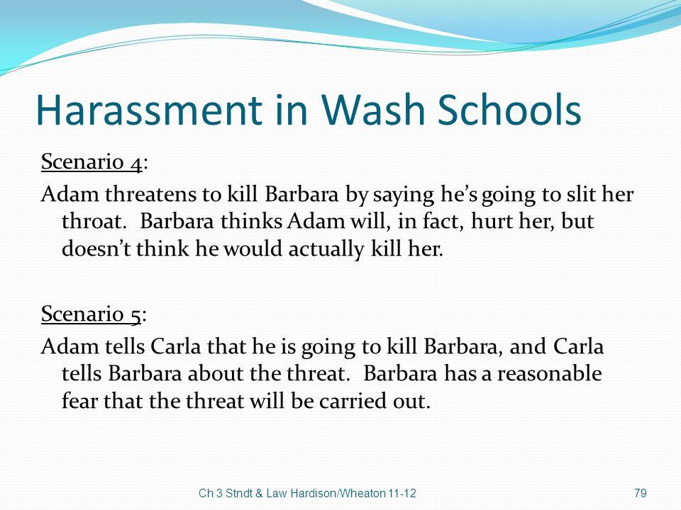 Harassment in Wash Schools Scenario 4: Adam threatens to kill Barbara by saying he's going to slit her throat. Barbara thinks Adam will, in fact, hurt