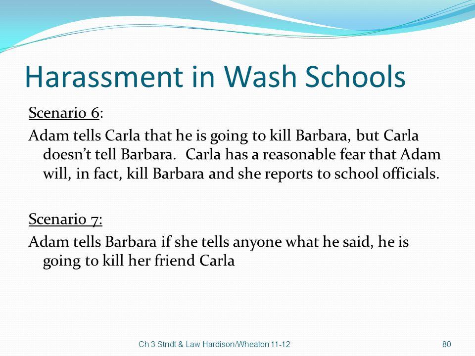 Harassment in Wash Schools Scenario 6: Adam tells Carla that he is going to kill Barbara, but Carla doesn't tell Barbara. Carla has a reasonable fear