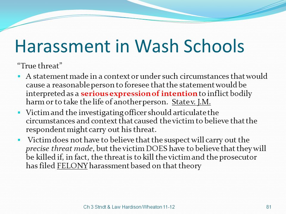 """Harassment in Wash Schools """"True threat""""  A statement made in a context or under such circumstances that would cause a reasonable person to foresee t"""