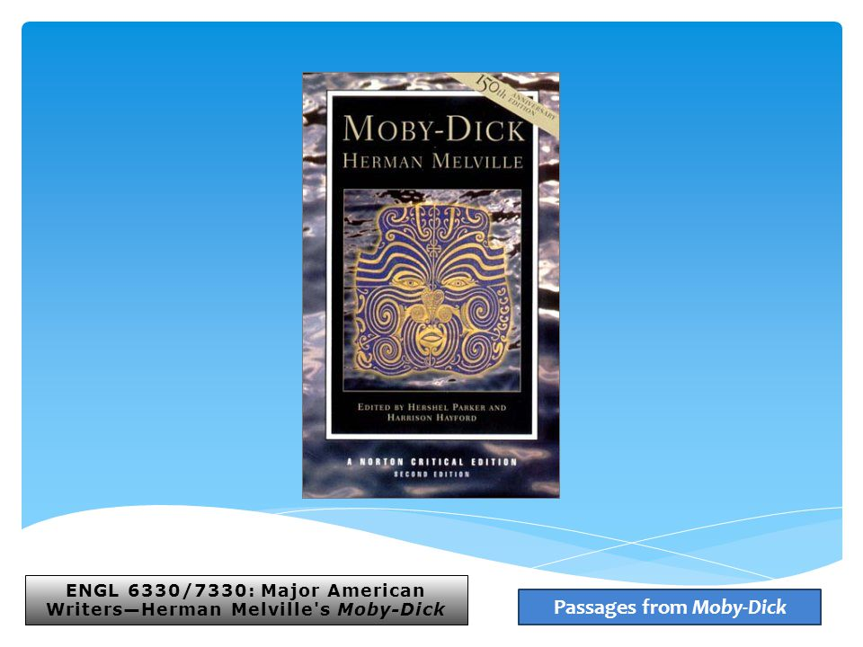 ENGL 6330/7330: Major American Writers—Herman Melville s Moby-Dick Passages from Moby-Dick: 408-409 behind, the blue waters interchangeably flowed over into the moving valley of his steady wake; and on either hand bright bubbles arose and danced by his side.