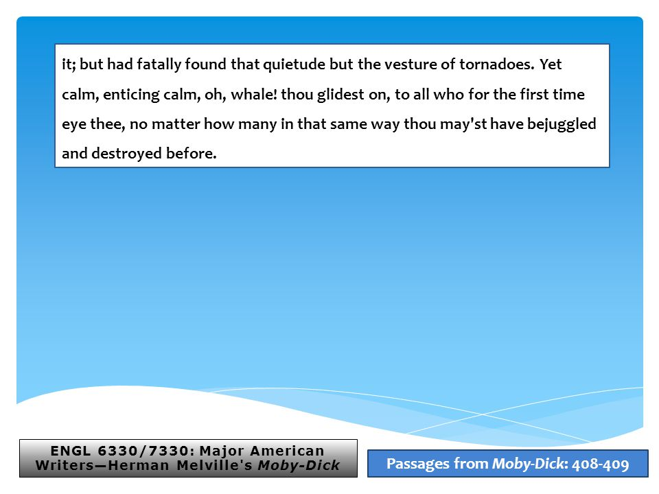 ENGL 6330/7330: Major American Writers—Herman Melville s Moby-Dick Passages from Moby-Dick: 408-409 it; but had fatally found that quietude but the vesture of tornadoes.