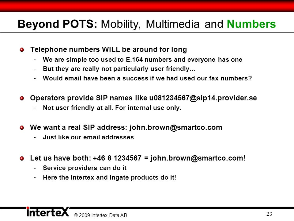 © 2009 Intertex Data AB 23 Beyond POTS: Mobility, Multimedia and Numbers Telephone numbers WILL be around for long -We are simple too used to E.164 numbers and everyone has one -But they are really not particularly user friendly… -Would email have been a success if we had used our fax numbers.
