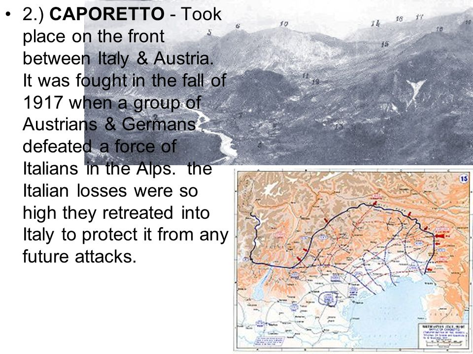 2.) CAPORETTO - Took place on the front between Italy & Austria. It was fought in the fall of 1917 when a group of Austrians & Germans defeated a forc