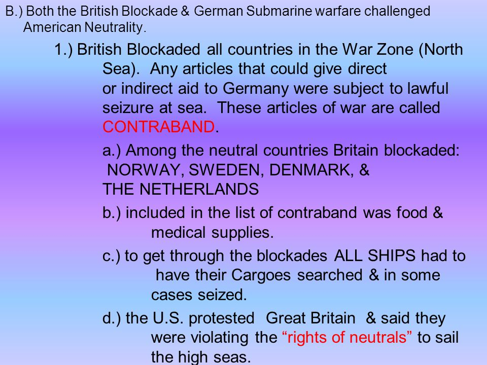 B.) Both the British Blockade & German Submarine warfare challenged American Neutrality. 1.) British Blockaded all countries in the War Zone (North Se