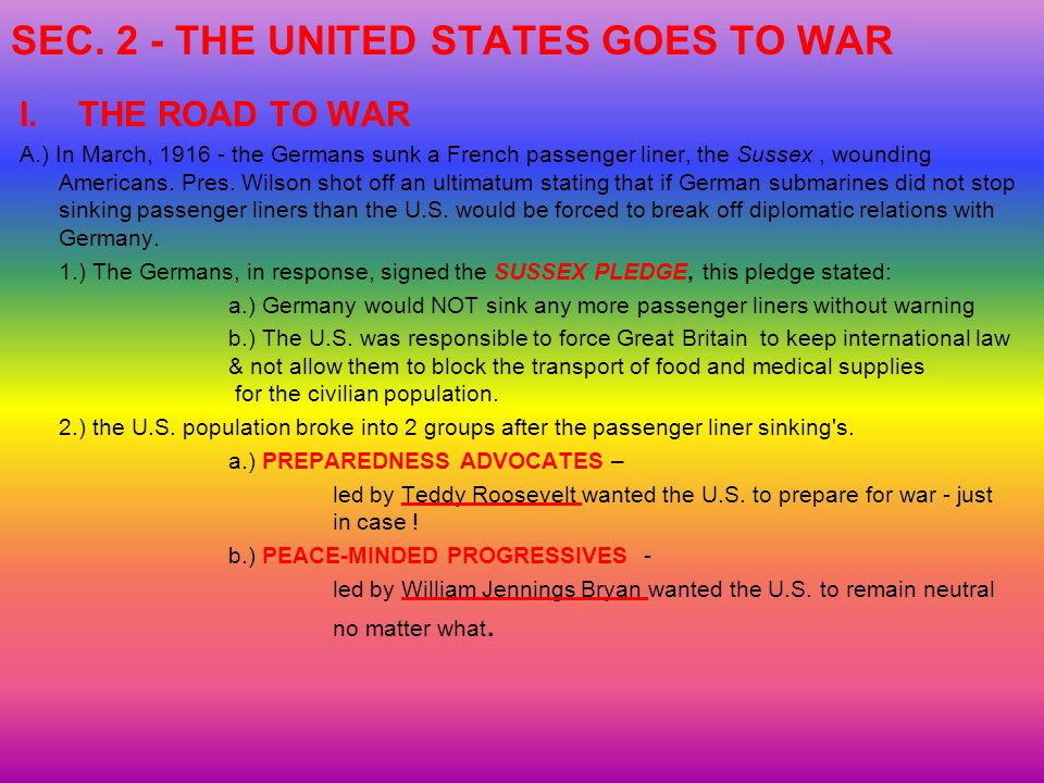 SEC. 2 - THE UNITED STATES GOES TO WAR I.THE ROAD TO WAR A.) In March, 1916 - the Germans sunk a French passenger liner, the Sussex, wounding American