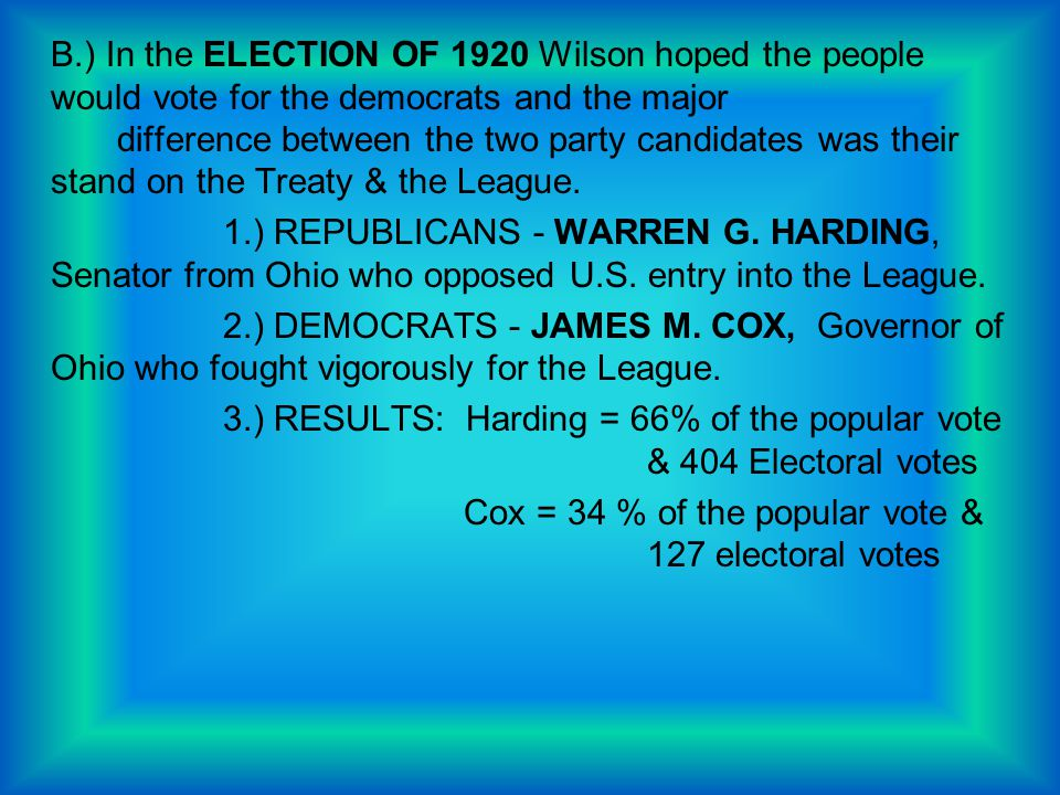 B.) In the ELECTION OF 1920 Wilson hoped the people would vote for the democrats and the major difference between the two party candidates was their s