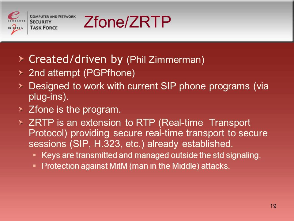 19 Zfone/ZRTP Created/driven by (Phil Zimmerman) 2nd attempt (PGPfhone) Designed to work with current SIP phone programs (via plug-ins). Zfone is the