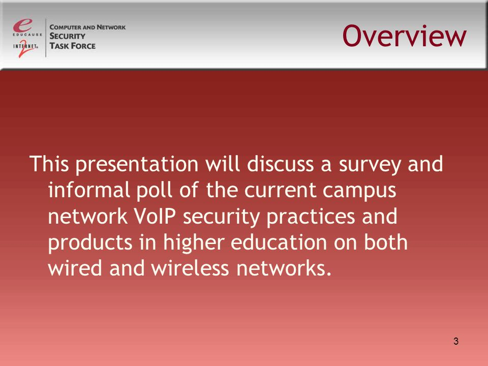 3 Overview This presentation will discuss a survey and informal poll of the current campus network VoIP security practices and products in higher educ