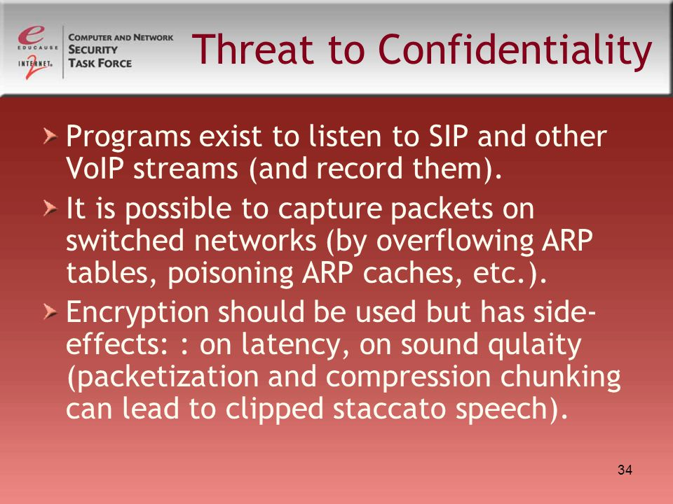 34 Threat to Confidentiality Programs exist to listen to SIP and other VoIP streams (and record them). It is possible to capture packets on switched n