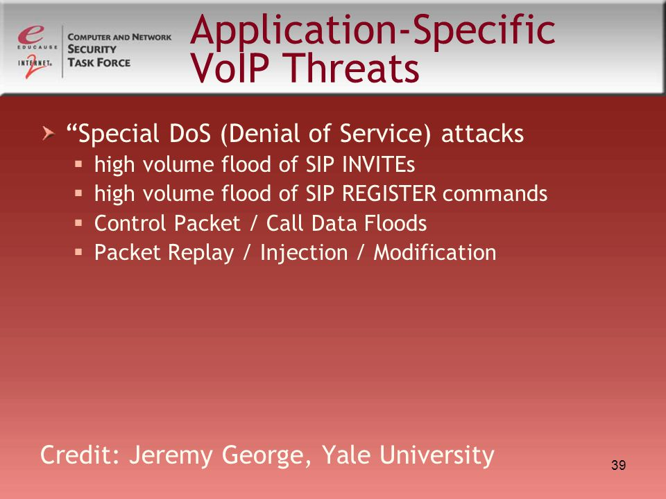 """39 Application-Specific VoIP Threats """"Special DoS (Denial of Service) attacks  high volume flood of SIP INVITEs  high volume flood of SIP REGISTER c"""