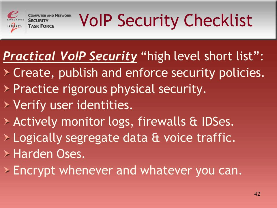 """42 VoIP Security Checklist Practical VoIP Security """"high level short list"""": Create, publish and enforce security policies. Practice rigorous physical"""