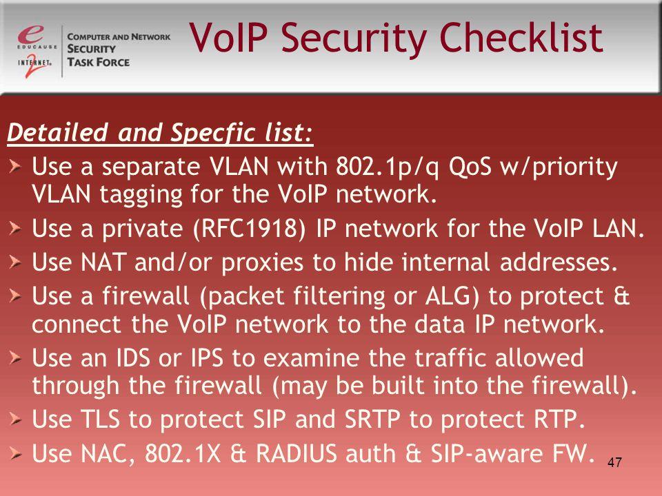 47 VoIP Security Checklist Detailed and Specfic list: Use a separate VLAN with 802.1p/q QoS w/priority VLAN tagging for the VoIP network. Use a privat
