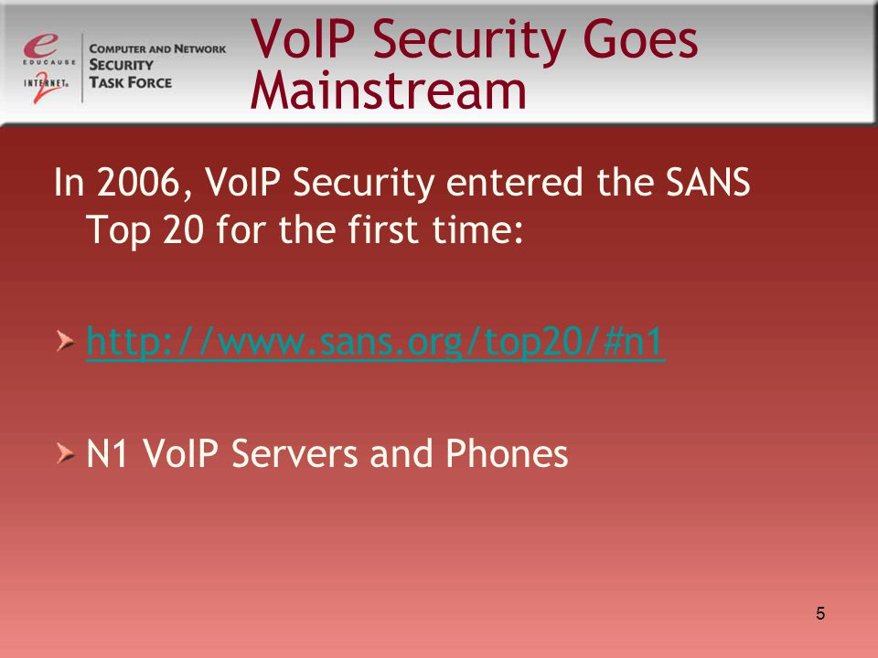 5 VoIP Security Goes Mainstream In 2006, VoIP Security entered the SANS Top 20 for the first time: http://www.sans.org/top20/#n1 N1 VoIP Servers and P