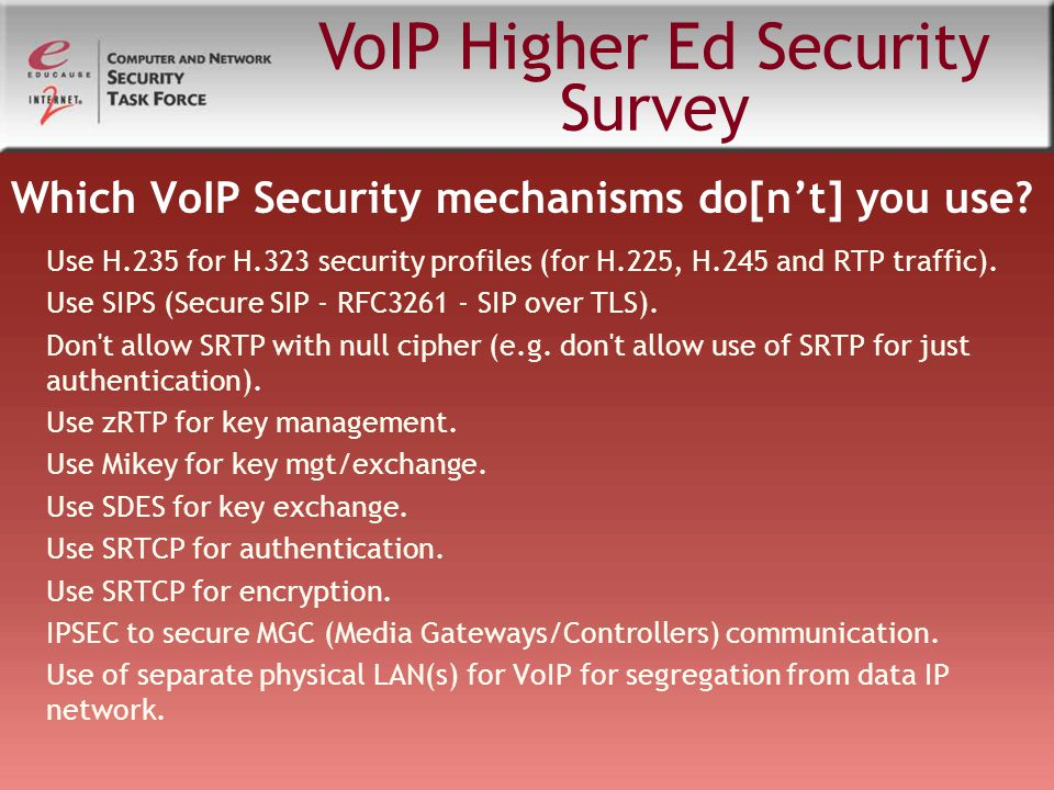 Which VoIP Security mechanisms do[n't] you use? Use H.235 for H.323 security profiles (for H.225, H.245 and RTP traffic). Use SIPS (Secure SIP - RFC32