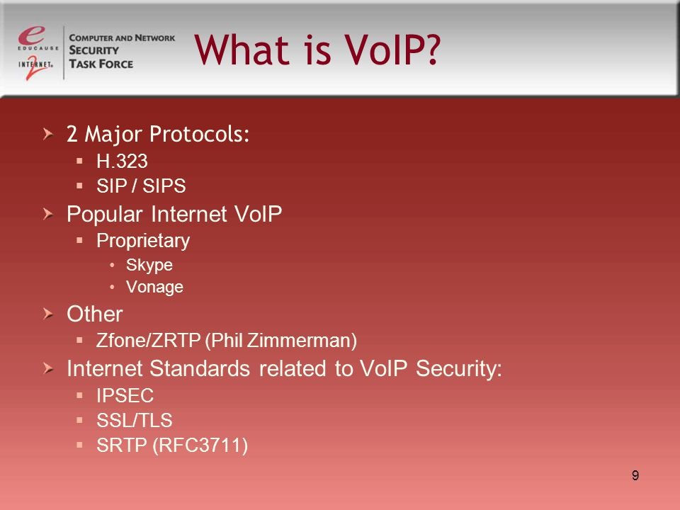 9 What is VoIP? 2 Major Protocols:  H.323  SIP / SIPS Popular Internet VoIP  Proprietary Skype Vonage Other  Zfone/ZRTP (Phil Zimmerman) Internet
