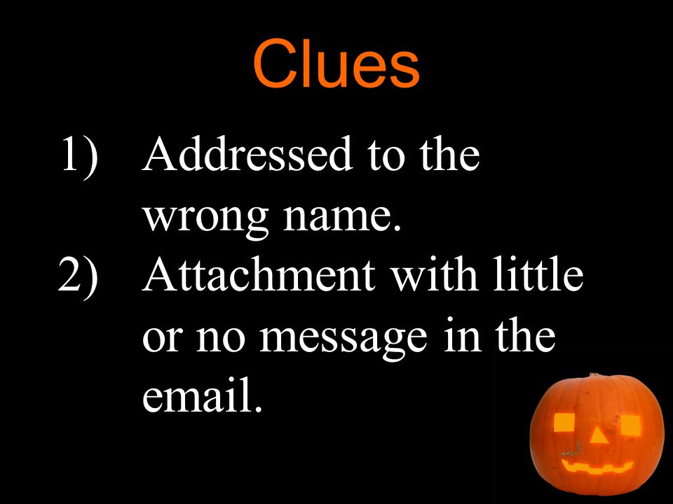 Clues 1)Addressed to the wrong name. 2)Attachment with little or no message in the email.