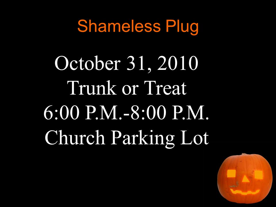 Shameless Plug October 31, 2010 Trunk or Treat 6:00 P.M.-8:00 P.M. Church Parking Lot