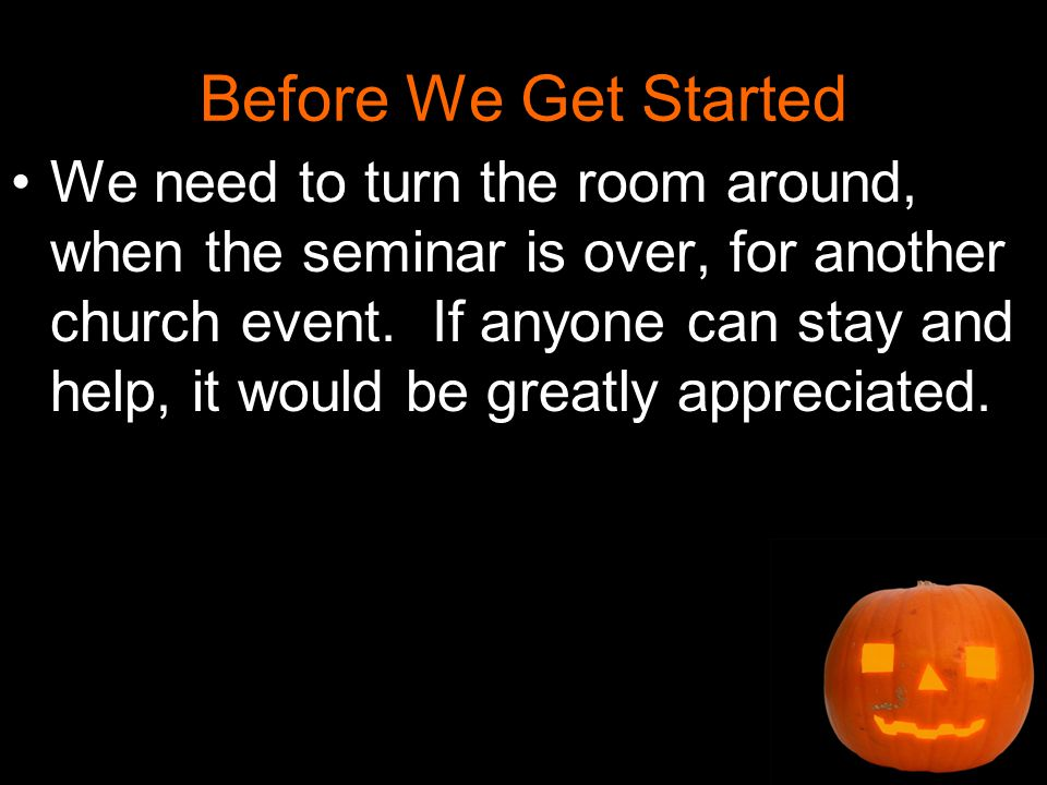 Before We Get Started We need to turn the room around, when the seminar is over, for another church event.