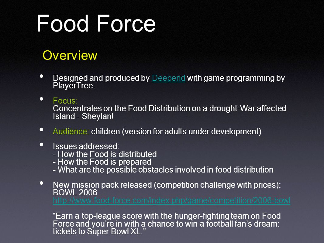 Food Force Overview Designed and produced by Deepend with game programming by PlayerTree.Deepend Focus: Concentrates on the Food Distribution on a drought-War affected Island - Sheylan.