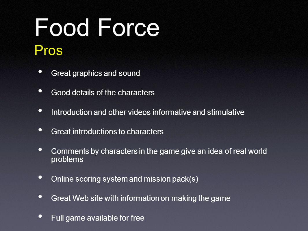 Food Force Pros Great graphics and sound Good details of the characters Introduction and other videos informative and stimulative Great introductions to characters Comments by characters in the game give an idea of real world problems Online scoring system and mission pack(s) Great Web site with information on making the game Full game available for free