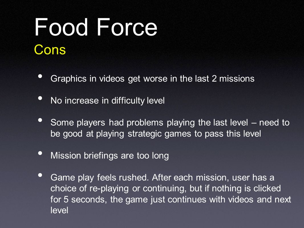 Food Force Cons Graphics in videos get worse in the last 2 missions No increase in difficulty level Some players had problems playing the last level – need to be good at playing strategic games to pass this level Mission briefings are too long Game play feels rushed.