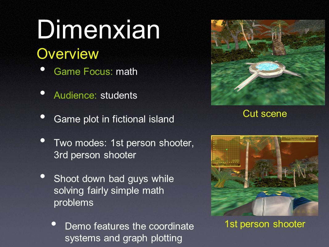 Dimenxian Overview Game Focus: math Audience: students Game plot in fictional island Two modes: 1st person shooter, 3rd person shooter Shoot down bad guys while solving fairly simple math problems Demo features the coordinate systems and graph plotting Cut scene 1st person shooter