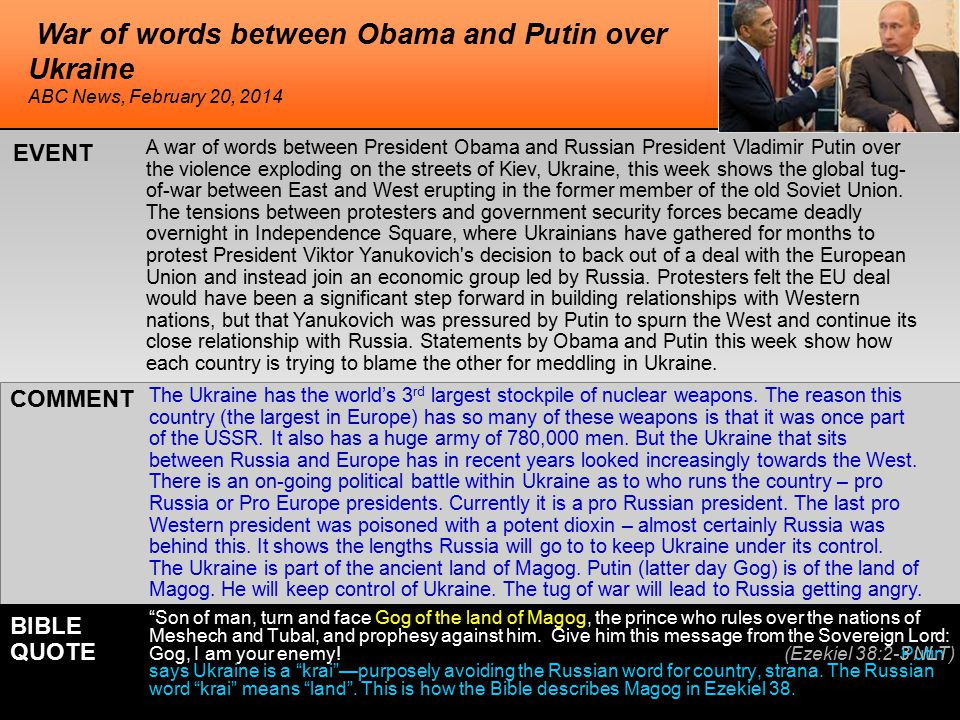 War of words between Obama and Putin over Ukraine A war of words between President Obama and Russian President Vladimir Putin over the violence exploding on the streets of Kiev, Ukraine, this week shows the global tug- of-war between East and West erupting in the former member of the old Soviet Union.