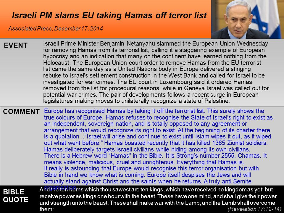 he Israeli PM slams EU taking Hamas off terror list Israeli Prime Minister Benjamin Netanyahu slammed the European Union Wednesday for removing Hamas from its terrorist list, calling it a staggering example of European hypocrisy and an indication that many on the continent have learned nothing from the Holocaust.