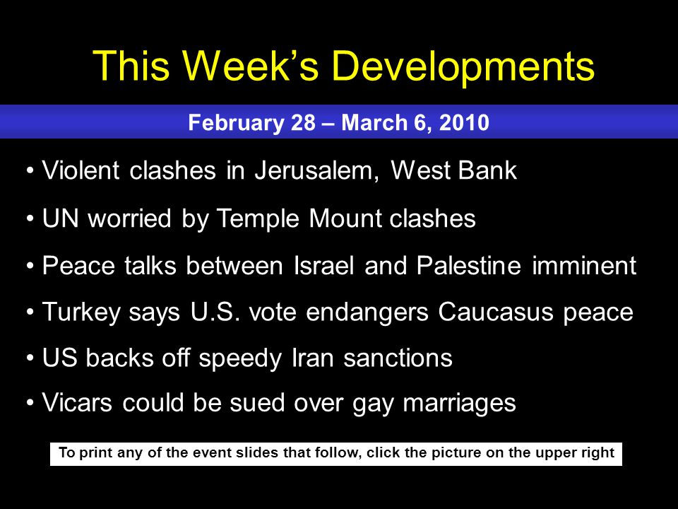 This Week's Developments To print any of the event slides that follow, click the picture on the upper right Violent clashes in Jerusalem, West Bank UN worried by Temple Mount clashes Peace talks between Israel and Palestine imminent Turkey says U.S.
