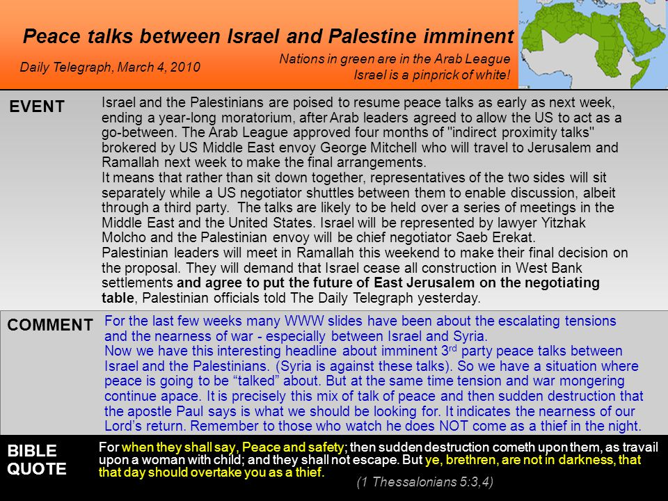 Peace talks between Israel and Palestine imminent Israel and the Palestinians are poised to resume peace talks as early as next week, ending a year-long moratorium, after Arab leaders agreed to allow the US to act as a go-between.