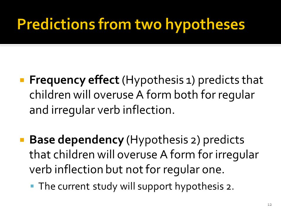  Frequency effect (Hypothesis 1) predicts that children will overuse A form both for regular and irregular verb inflection.